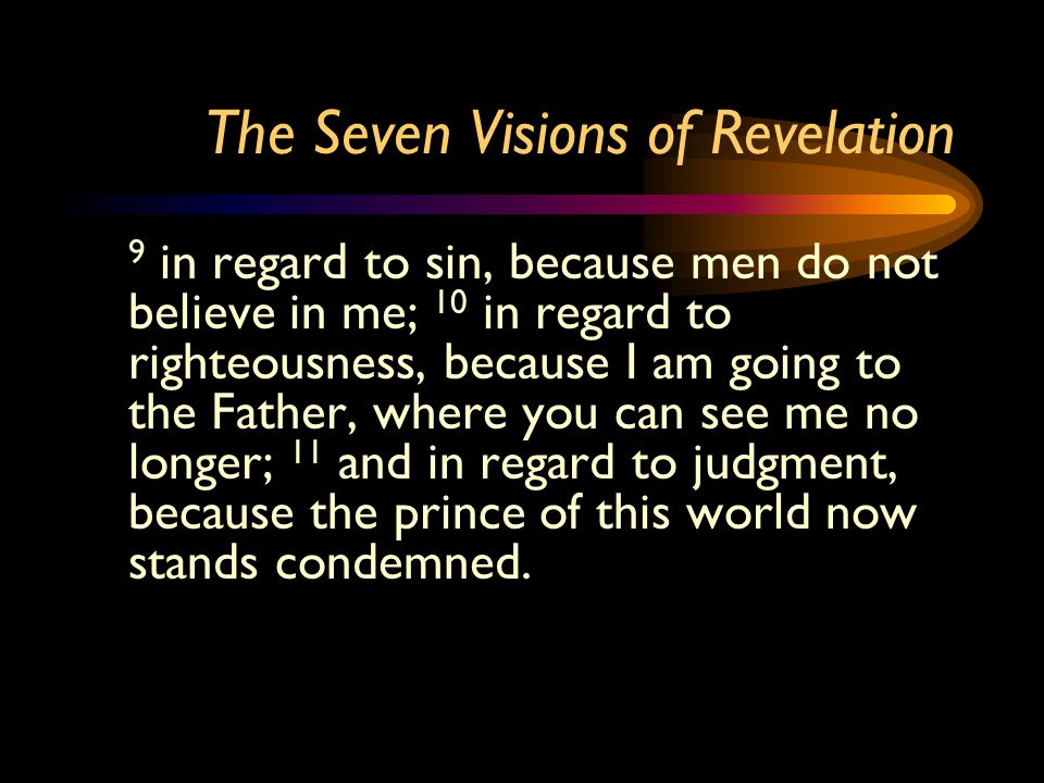 The Seven Visions of Revelation 9 in regard to sin, because men do not believe in me; 10 in regard to righteousness, because I am going to the Father,