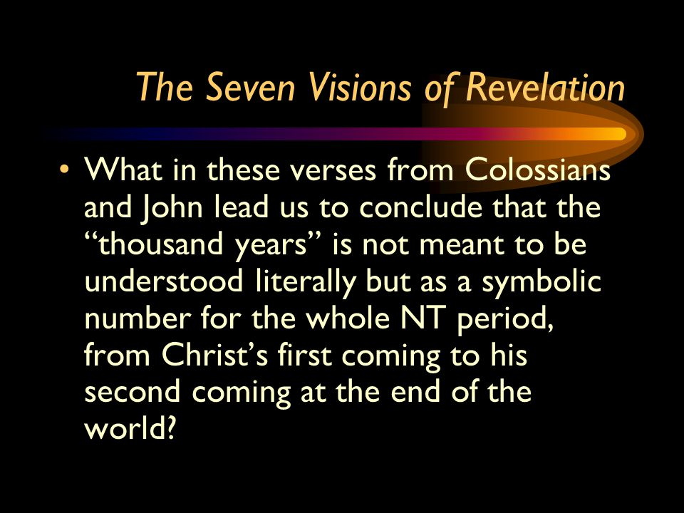The Seven Visions of Revelation What in these verses from Colossians and John lead us to conclude that the thousand years is not meant to be understood literally but as a symbolic number for the whole NT period, from Christ's first coming to his second coming at the end of the world?