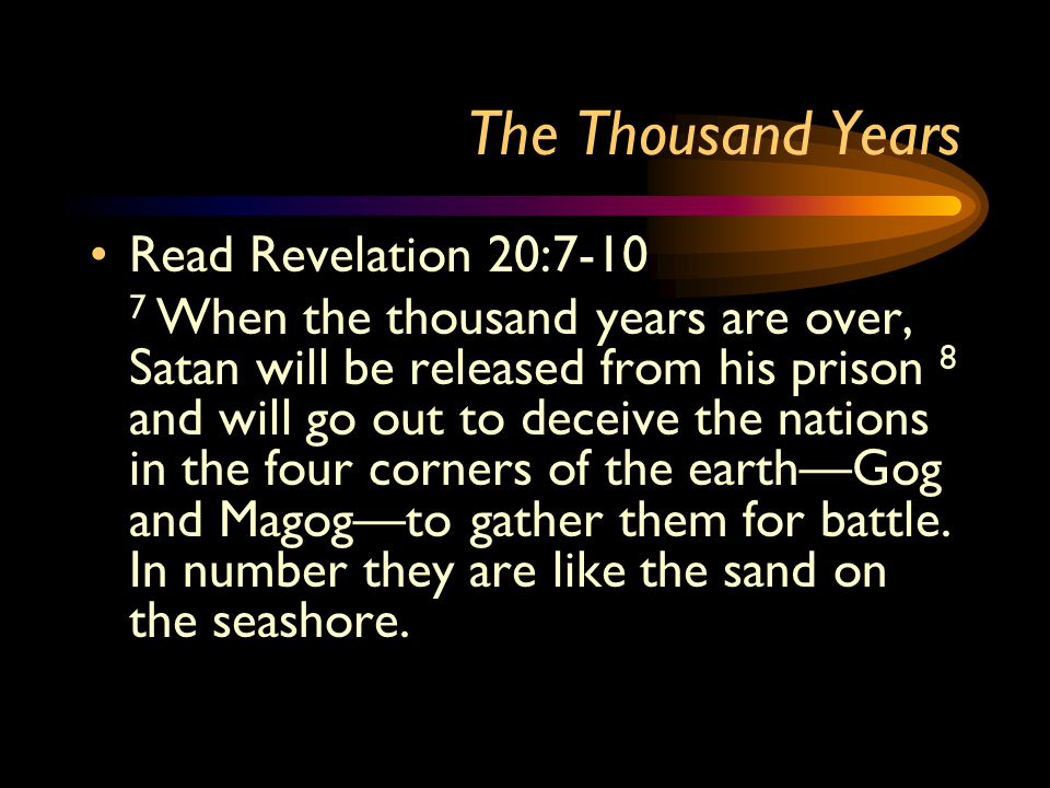 The Thousand Years Read Revelation 20:7-10 7 When the thousand years are over, Satan will be released from his prison 8 and will go out to deceive the
