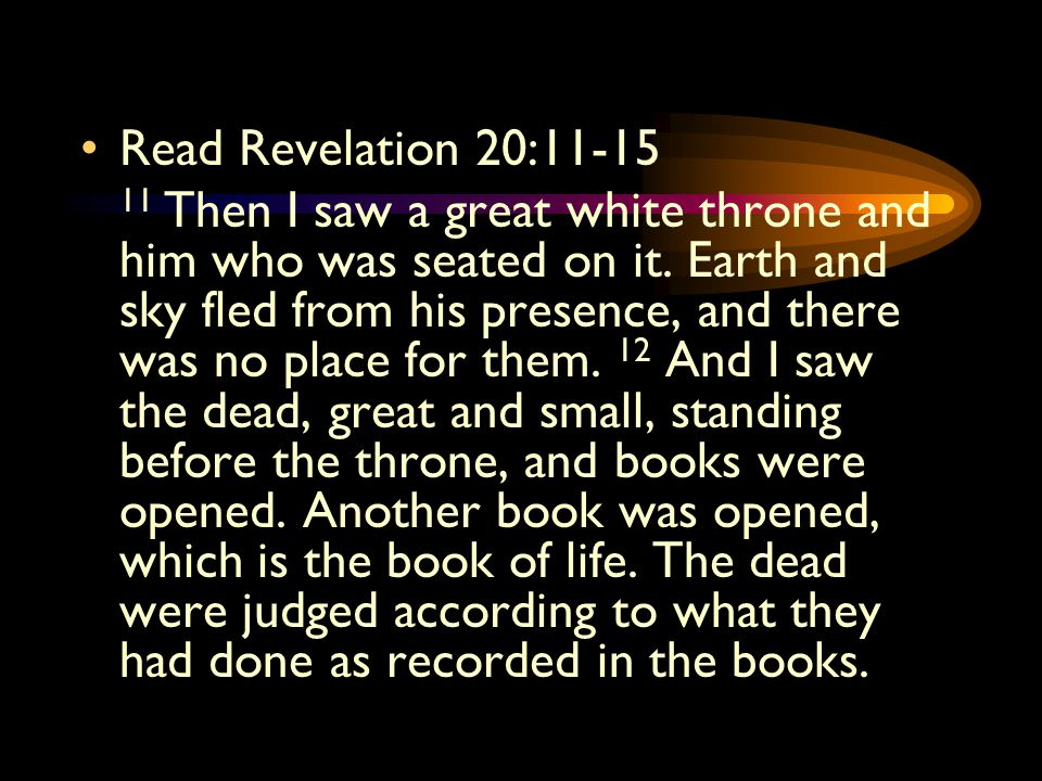 Read Revelation 20:11-15 11 Then I saw a great white throne and him who was seated on it.