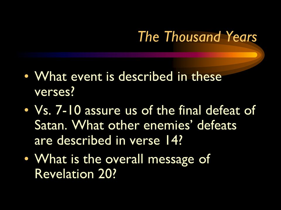 The Thousand Years What event is described in these verses? Vs. 7-10 assure us of the final defeat of Satan. What other enemies' defeats are described