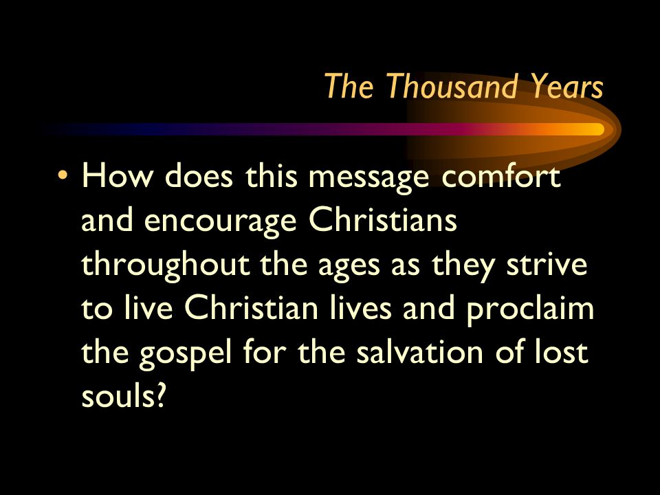 The Thousand Years How does this message comfort and encourage Christians throughout the ages as they strive to live Christian lives and proclaim the gospel for the salvation of lost souls
