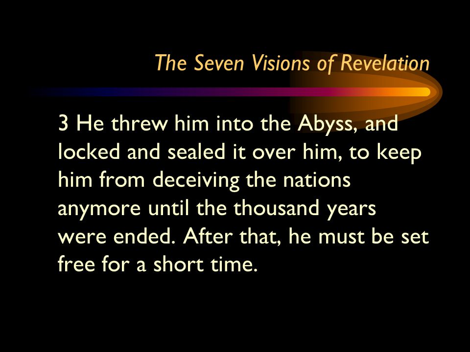 The Seven Visions of Revelation 3 He threw him into the Abyss, and locked and sealed it over him, to keep him from deceiving the nations anymore until the thousand years were ended.