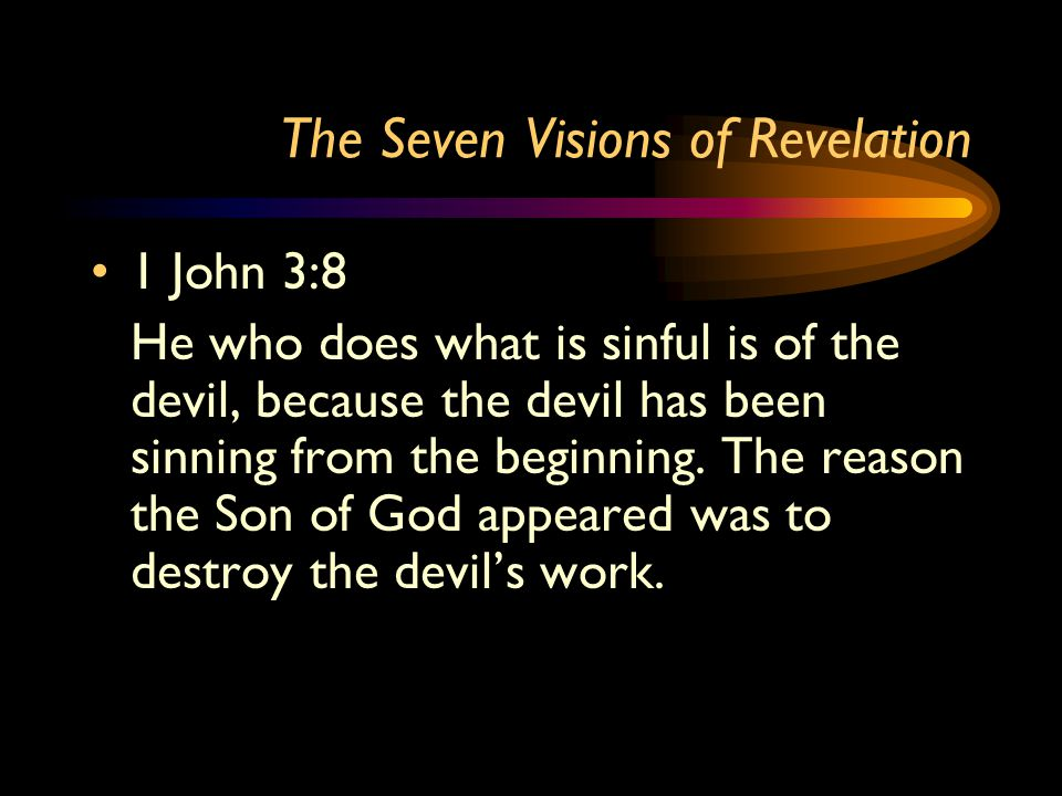 The Seven Visions of Revelation 1 John 3:8 He who does what is sinful is of the devil, because the devil has been sinning from the beginning. The reas
