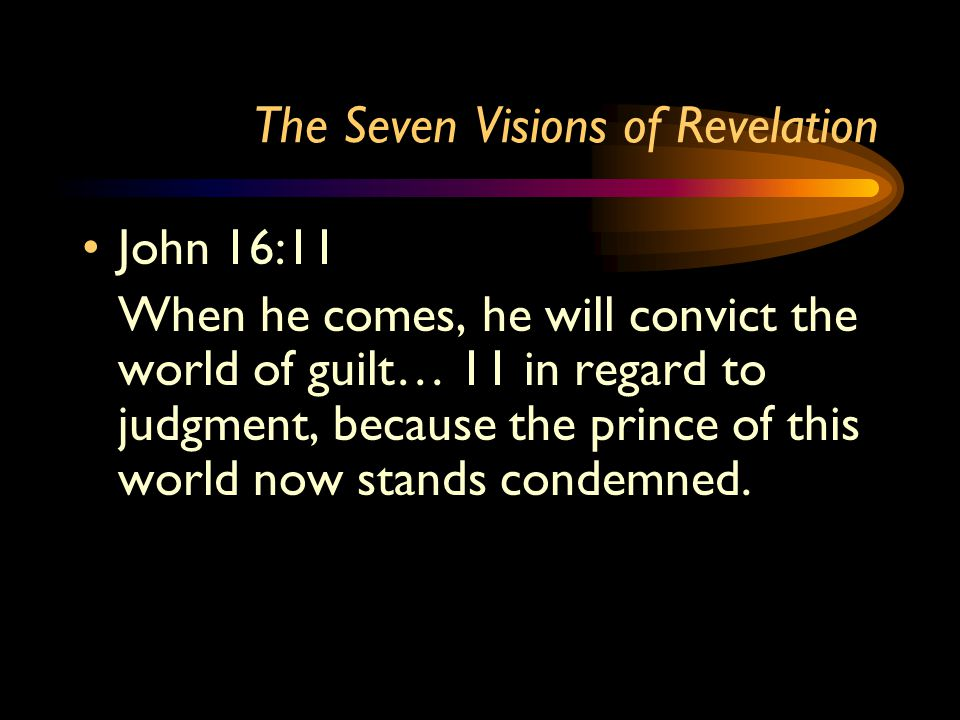 The Seven Visions of Revelation John 16:11 When he comes, he will convict the world of guilt… 11 in regard to judgment, because the prince of this world now stands condemned.