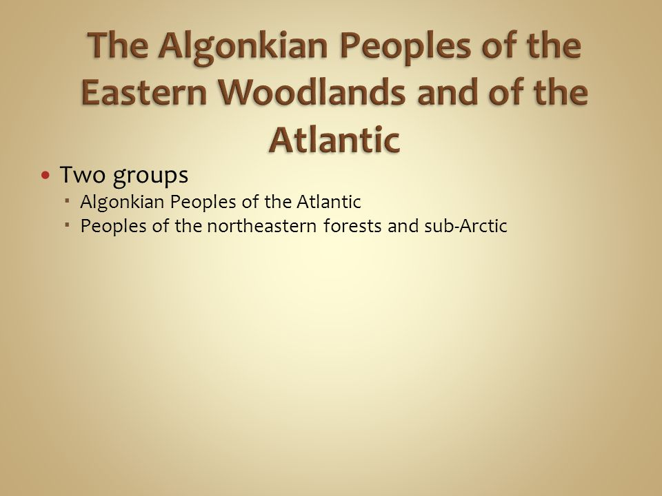 Two groups  Algonkian Peoples of the Atlantic  Peoples of the northeastern forests and sub-Arctic