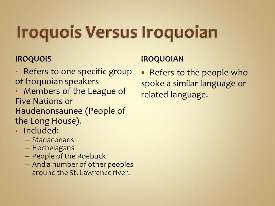 IROQUOIS Refers to one specific group of Iroquoian speakers Members of the League of Five Nations or Haudenonsaunee (People of the Long House).