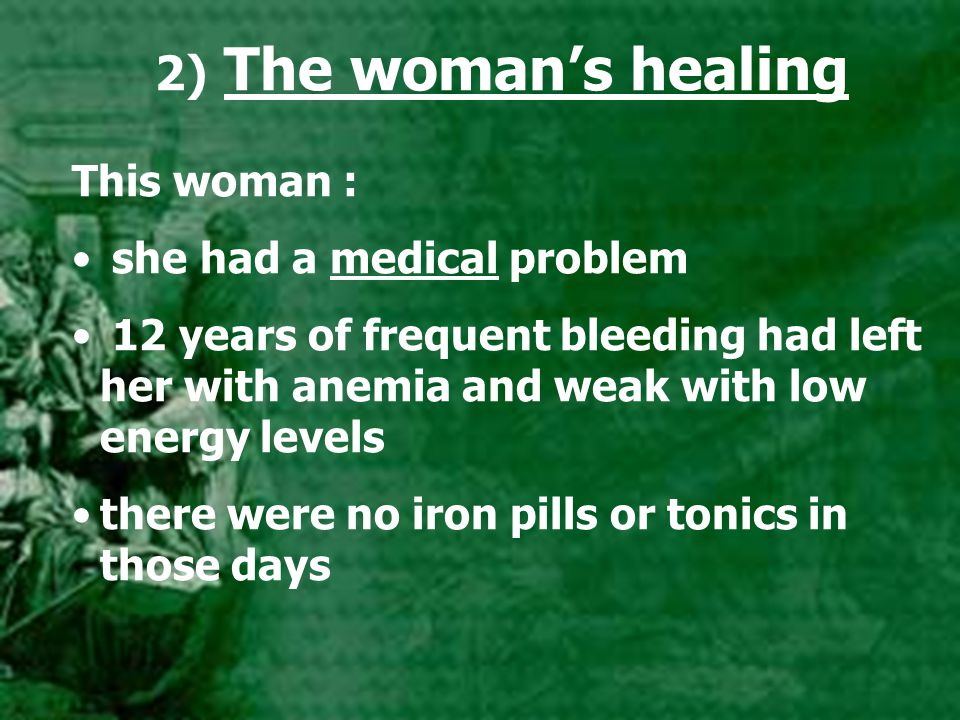2) The woman's healing This woman : she had a medical problem 12 years of frequent bleeding had left her with anemia and weak with low energy levels t