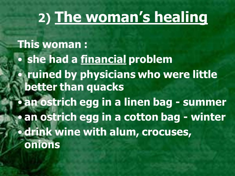 2) The woman's healing This woman : she had a financial problem ruined by physicians who were little better than quacks an ostrich egg in a linen bag