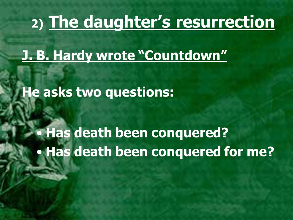 "2) The daughter's resurrection J. B. Hardy wrote ""Countdown"" He asks two questions: Has death been conquered? Has death been conquered for me?"