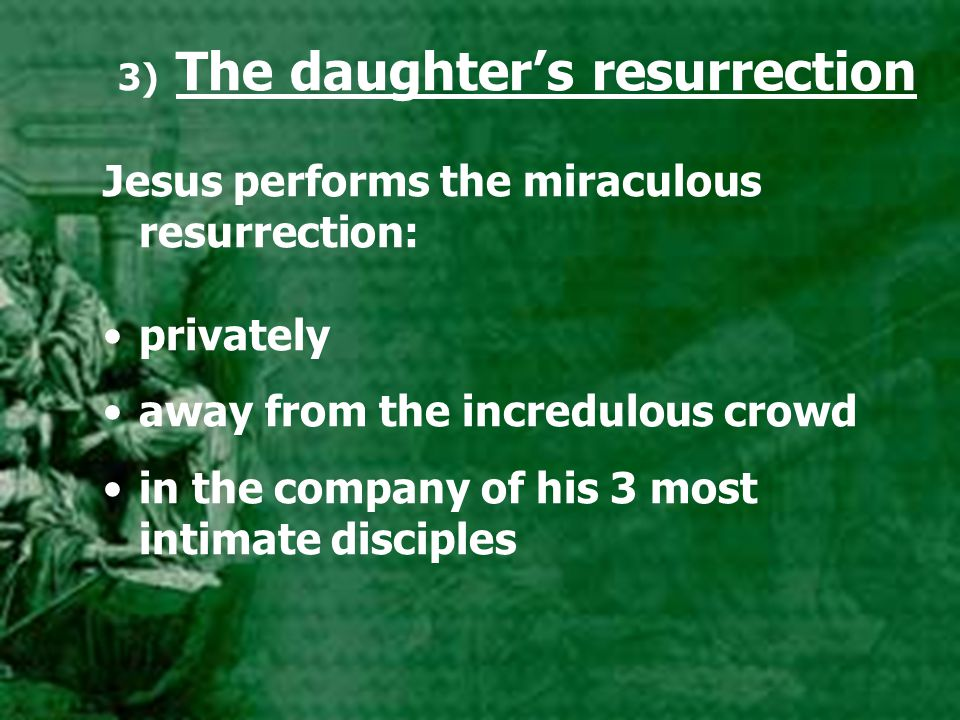 3) The daughter's resurrection Jesus performs the miraculous resurrection: privately away from the incredulous crowd in the company of his 3 most inti