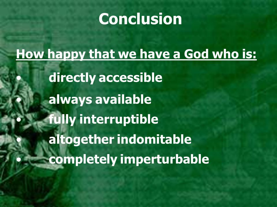 Conclusion How happy that we have a God who is: directly accessible always available fully interruptible altogether indomitable completely imperturbab