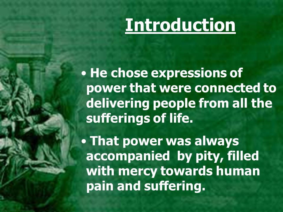 Introduction He chose expressions of power that were connected to delivering people from all the sufferings of life. That power was always accompanied