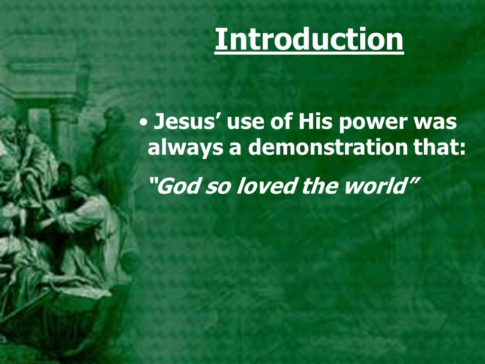 "Introduction Jesus' use of His power was always a demonstration that: ""God so loved the world"""