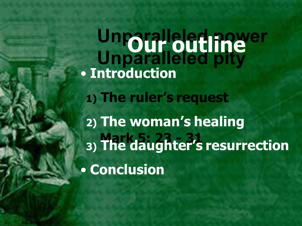 Mark 5: 23 - 31 Unparalleled power Unparalleled pity Our outline Introduction 1) The ruler's request 2) The woman's healing 3) The daughter's resurrec