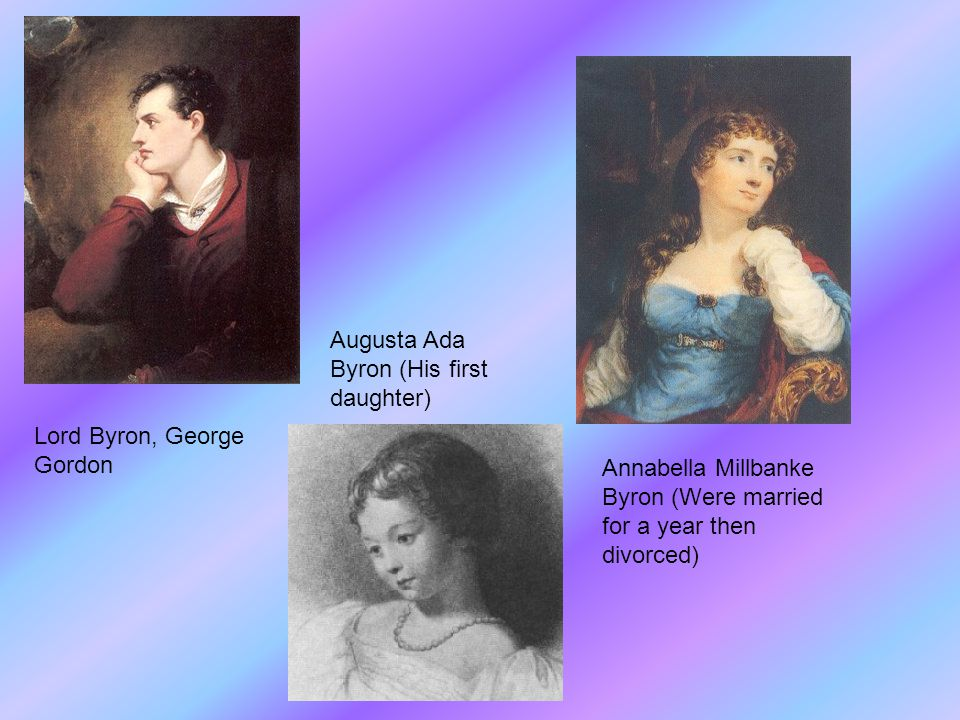 Lord Byron, George Gordon Augusta Ada Byron (His first daughter) Annabella Millbanke Byron (Were married for a year then divorced)