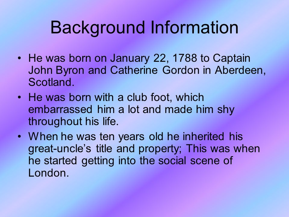 Background Information He was born on January 22, 1788 to Captain John Byron and Catherine Gordon in Aberdeen, Scotland.