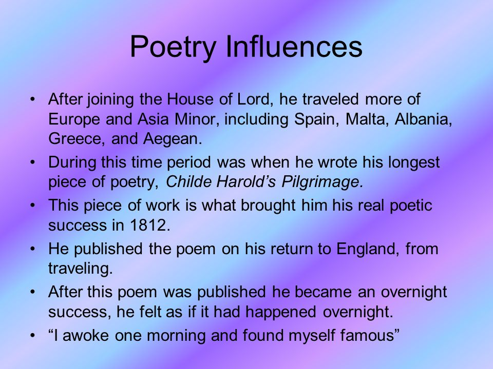 Poetry Influences After joining the House of Lord, he traveled more of Europe and Asia Minor, including Spain, Malta, Albania, Greece, and Aegean.