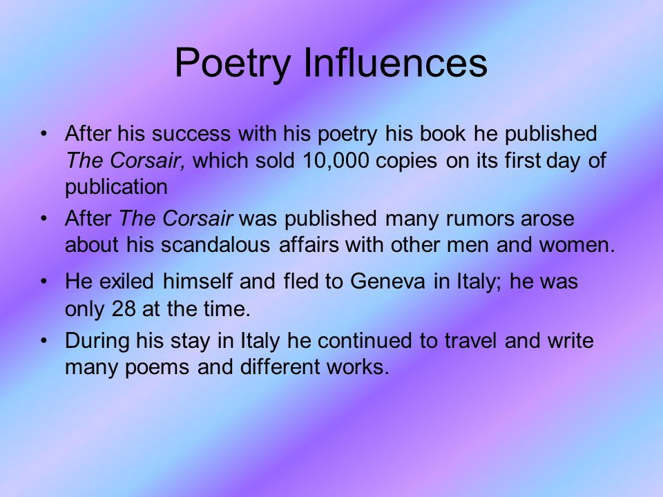 Poetry Influences After his success with his poetry his book he published The Corsair, which sold 10,000 copies on its first day of publication After The Corsair was published many rumors arose about his scandalous affairs with other men and women.
