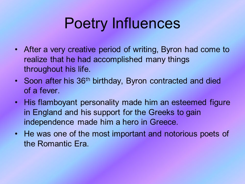 Poetry Influences After a very creative period of writing, Byron had come to realize that he had accomplished many things throughout his life.