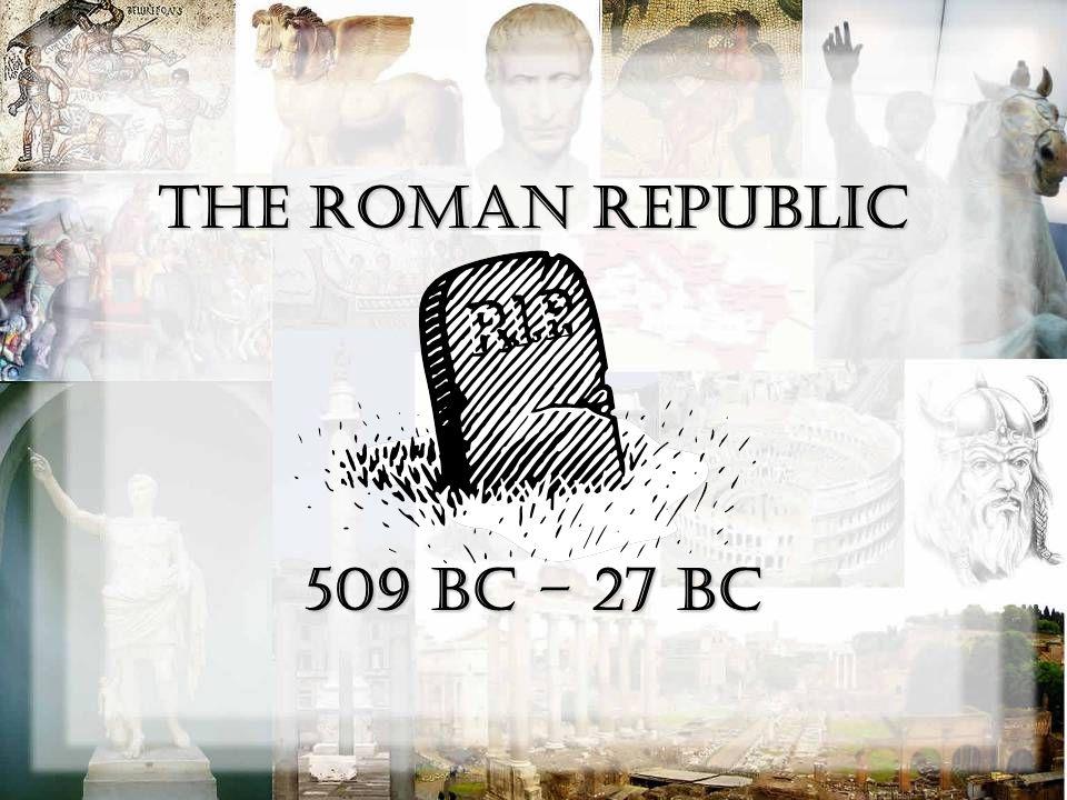 The Roman Republic 509 BC – 27 BC