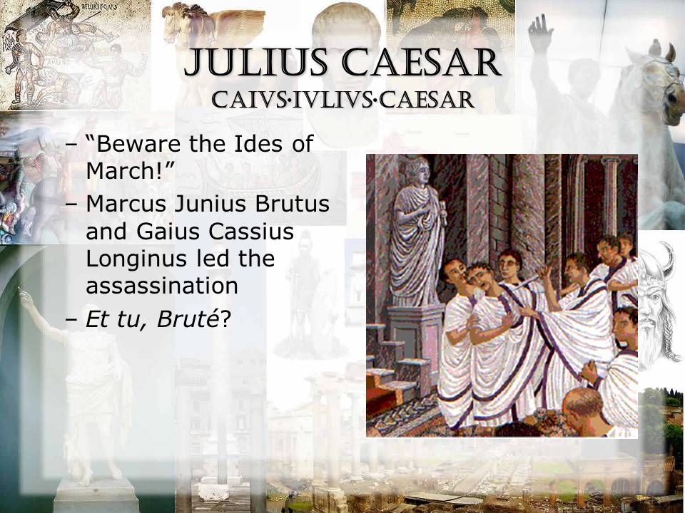 """Julius Caesar CAiVS·IVLIVS·CAESAR –""""Beware the Ides of March!"""" –Marcus Junius Brutus and Gaius Cassius Longinus led the assassination –Et tu, Bruté?"""