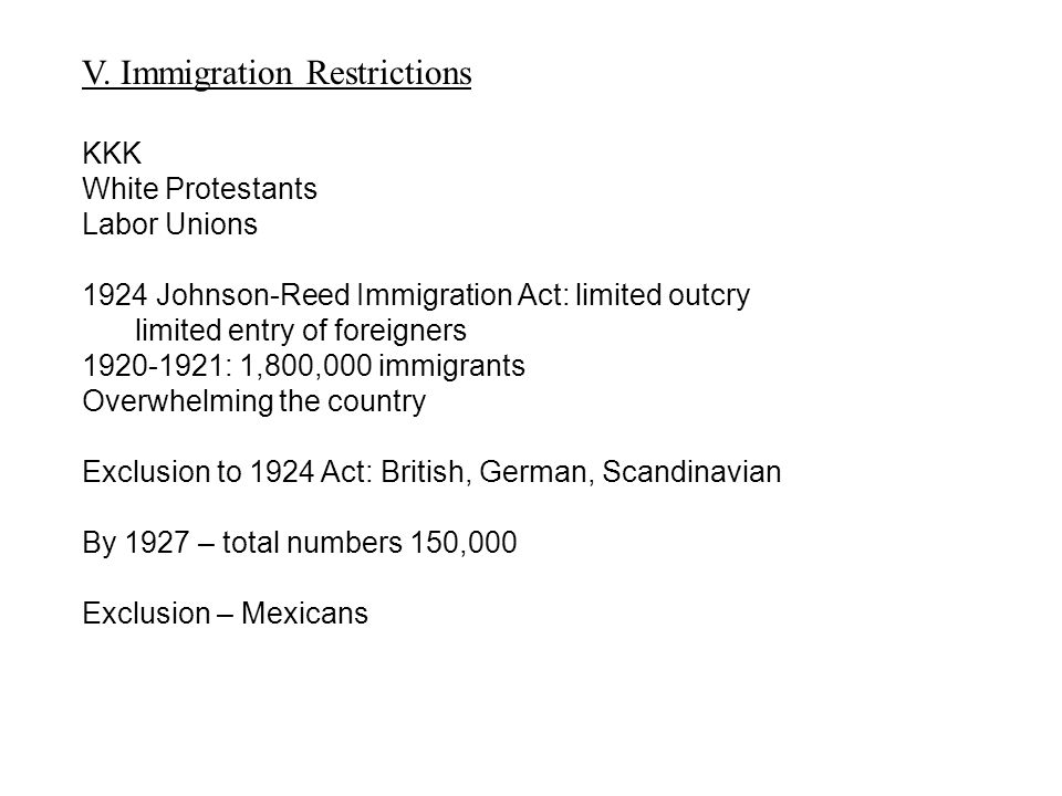V. Immigration Restrictions KKK White Protestants Labor Unions 1924 Johnson-Reed Immigration Act: limited outcry limited entry of foreigners 1920-1921