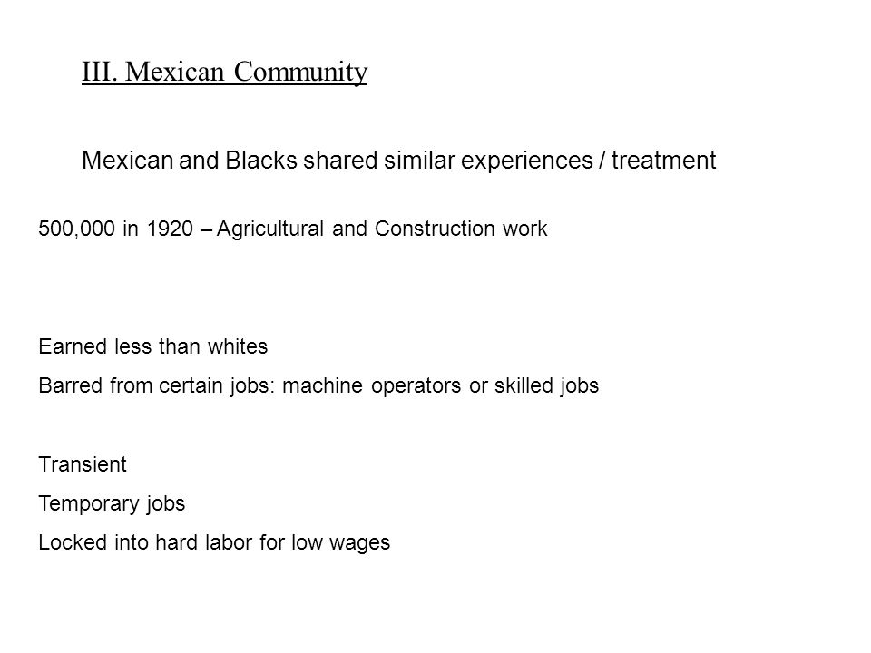 III. Mexican Community Mexican and Blacks shared similar experiences / treatment 500,000 in 1920 – Agricultural and Construction work Earned less than