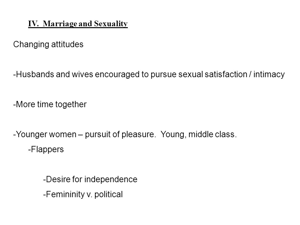 IV. Marriage and Sexuality Changing attitudes -Husbands and wives encouraged to pursue sexual satisfaction / intimacy -More time together -Younger wom