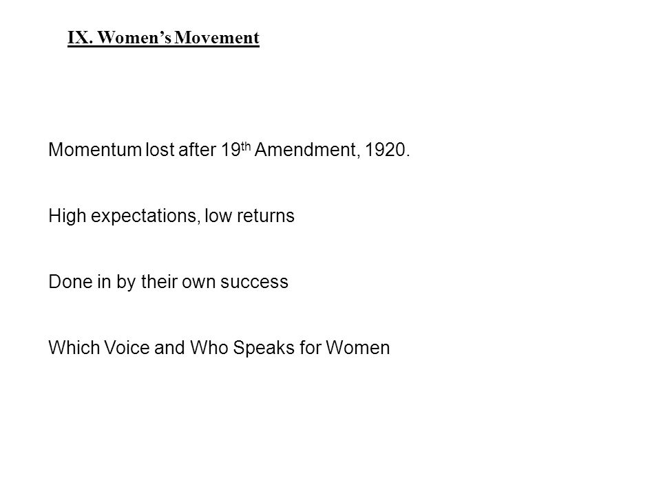 IX. Women's Movement Momentum lost after 19 th Amendment, 1920.