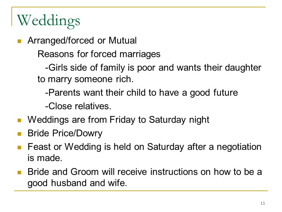 11 Weddings Arranged/forced or Mutual Reasons for forced marriages -Girls side of family is poor and wants their daughter to marry someone rich. -Pare