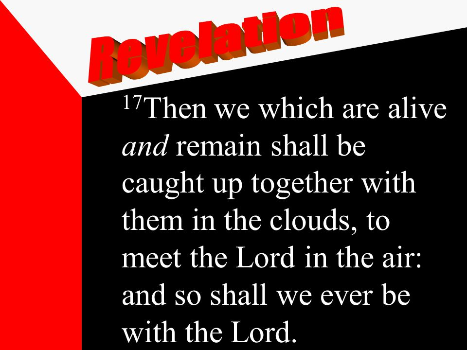 17 Then we which are alive and remain shall be caught up together with them in the clouds, to meet the Lord in the air: and so shall we ever be with the Lord.