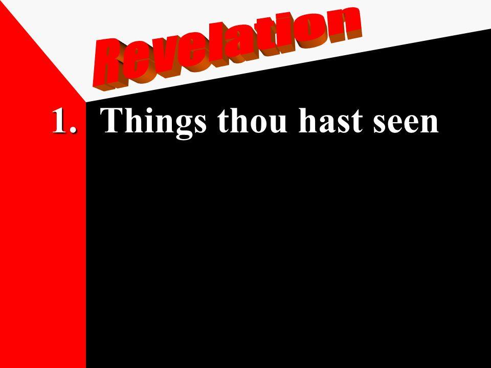 1.Things thou hast seen