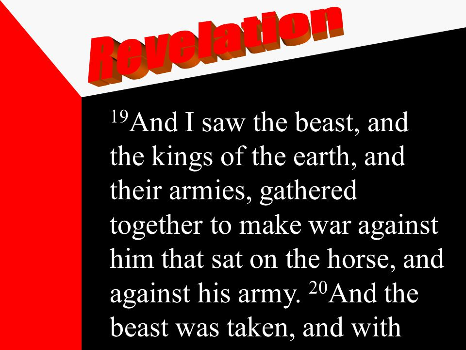19 And I saw the beast, and the kings of the earth, and their armies, gathered together to make war against him that sat on the horse, and against his army.