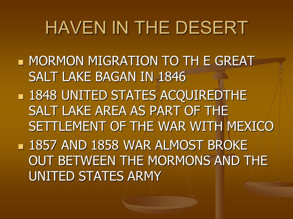 HAVEN IN THE DESERT MORMON MIGRATION TO TH E GREAT SALT LAKE BAGAN IN 1846 MORMON MIGRATION TO TH E GREAT SALT LAKE BAGAN IN 1846 1848 UNITED STATES ACQUIREDTHE SALT LAKE AREA AS PART OF THE SETTLEMENT OF THE WAR WITH MEXICO 1848 UNITED STATES ACQUIREDTHE SALT LAKE AREA AS PART OF THE SETTLEMENT OF THE WAR WITH MEXICO 1857 AND 1858 WAR ALMOST BROKE OUT BETWEEN THE MORMONS AND THE UNITED STATES ARMY 1857 AND 1858 WAR ALMOST BROKE OUT BETWEEN THE MORMONS AND THE UNITED STATES ARMY