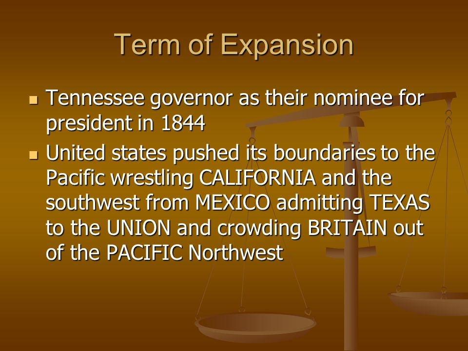Term of Expansion Tennessee governor as their nominee for president in 1844 Tennessee governor as their nominee for president in 1844 United states pushed its boundaries to the Pacific wrestling CALIFORNIA and the southwest from MEXICO admitting TEXAS to the UNION and crowding BRITAIN out of the PACIFIC Northwest United states pushed its boundaries to the Pacific wrestling CALIFORNIA and the southwest from MEXICO admitting TEXAS to the UNION and crowding BRITAIN out of the PACIFIC Northwest