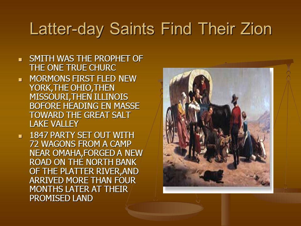 Latter-day Saints Find Their Zion SMITH WAS THE PROPHET OF THE ONE TRUE CHURC SMITH WAS THE PROPHET OF THE ONE TRUE CHURC MORMONS FIRST FLED NEW YORK,THE OHIO,THEN MISSOURI,THEN ILLINOIS BOFORE HEADING EN MASSE TOWARD THE GREAT SALT LAKE VALLEY MORMONS FIRST FLED NEW YORK,THE OHIO,THEN MISSOURI,THEN ILLINOIS BOFORE HEADING EN MASSE TOWARD THE GREAT SALT LAKE VALLEY 1847 PARTY SET OUT WITH 72 WAGONS FROM A CAMP NEAR OMAHA,FORGED A NEW ROAD ON THE NORTH BANK OF THE PLATTER RIVER,AND ARRIVED MORE THAN FOUR MONTHS LATER AT THEIR PROMISED LAND 1847 PARTY SET OUT WITH 72 WAGONS FROM A CAMP NEAR OMAHA,FORGED A NEW ROAD ON THE NORTH BANK OF THE PLATTER RIVER,AND ARRIVED MORE THAN FOUR MONTHS LATER AT THEIR PROMISED LAND