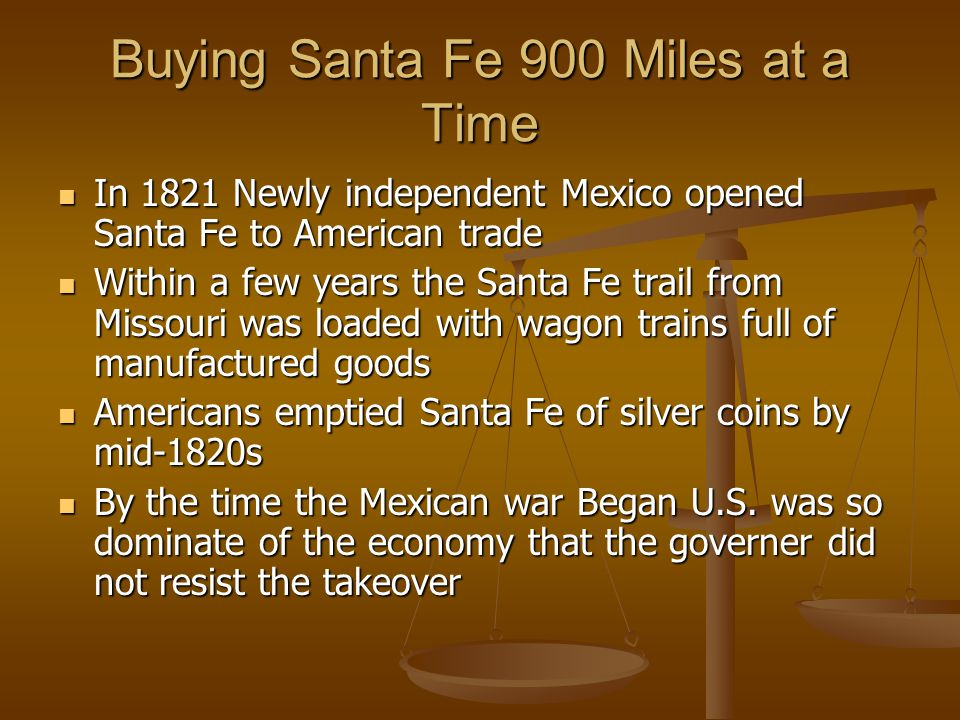 Buying Santa Fe 900 Miles at a Time In 1821 Newly independent Mexico opened Santa Fe to American trade In 1821 Newly independent Mexico opened Santa Fe to American trade Within a few years the Santa Fe trail from Missouri was loaded with wagon trains full of manufactured goods Within a few years the Santa Fe trail from Missouri was loaded with wagon trains full of manufactured goods Americans emptied Santa Fe of silver coins by mid-1820s Americans emptied Santa Fe of silver coins by mid-1820s By the time the Mexican war Began U.S.