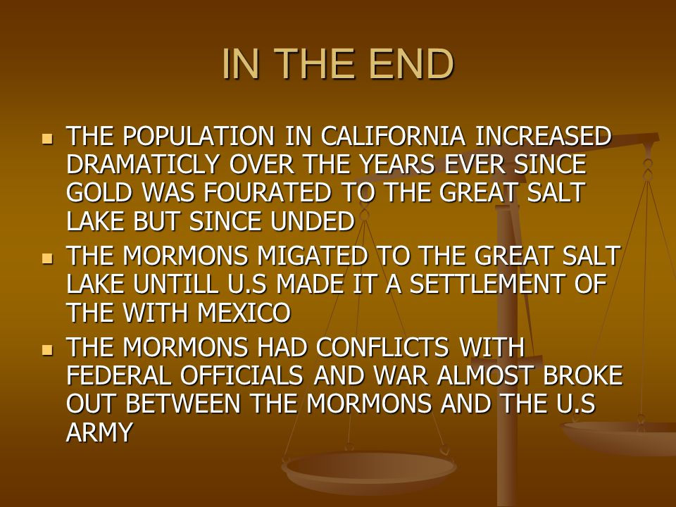 IN THE END THE POPULATION IN CALIFORNIA INCREASED DRAMATICLY OVER THE YEARS EVER SINCE GOLD WAS FOURATED TO THE GREAT SALT LAKE BUT SINCE UNDED THE POPULATION IN CALIFORNIA INCREASED DRAMATICLY OVER THE YEARS EVER SINCE GOLD WAS FOURATED TO THE GREAT SALT LAKE BUT SINCE UNDED THE MORMONS MIGATED TO THE GREAT SALT LAKE UNTILL U.S MADE IT A SETTLEMENT OF THE WITH MEXICO THE MORMONS MIGATED TO THE GREAT SALT LAKE UNTILL U.S MADE IT A SETTLEMENT OF THE WITH MEXICO THE MORMONS HAD CONFLICTS WITH FEDERAL OFFICIALS AND WAR ALMOST BROKE OUT BETWEEN THE MORMONS AND THE U.S ARMY THE MORMONS HAD CONFLICTS WITH FEDERAL OFFICIALS AND WAR ALMOST BROKE OUT BETWEEN THE MORMONS AND THE U.S ARMY