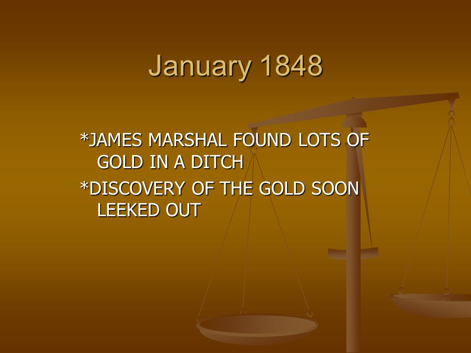 January 1848 *JAMES MARSHAL FOUND LOTS OF GOLD IN A DITCH *DISCOVERY OF THE GOLD SOON LEEKED OUT