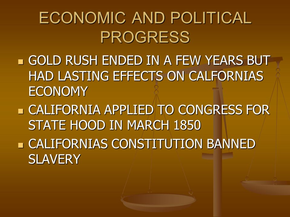 ECONOMIC AND POLITICAL PROGRESS GOLD RUSH ENDED IN A FEW YEARS BUT HAD LASTING EFFECTS ON CALFORNIAS ECONOMY GOLD RUSH ENDED IN A FEW YEARS BUT HAD LASTING EFFECTS ON CALFORNIAS ECONOMY CALIFORNIA APPLIED TO CONGRESS FOR STATE HOOD IN MARCH 1850 CALIFORNIA APPLIED TO CONGRESS FOR STATE HOOD IN MARCH 1850 CALIFORNIAS CONSTITUTION BANNED SLAVERY CALIFORNIAS CONSTITUTION BANNED SLAVERY