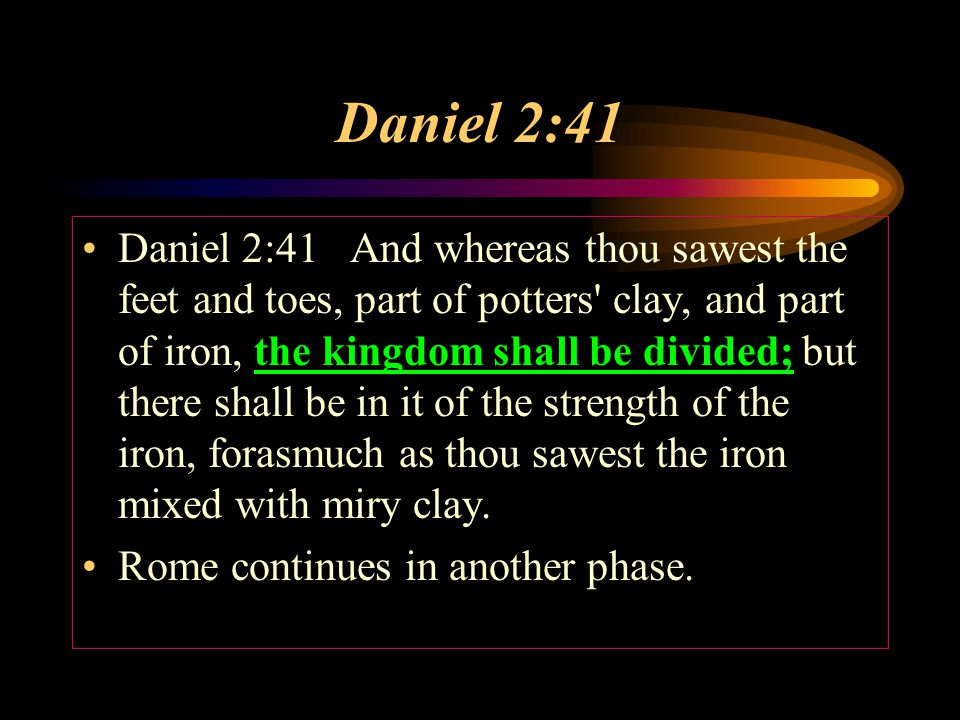 Daniel 2:41 Daniel 2:41 And whereas thou sawest the feet and toes, part of potters clay, and part of iron, the kingdom shall be divided; but there shall be in it of the strength of the iron, forasmuch as thou sawest the iron mixed with miry clay.