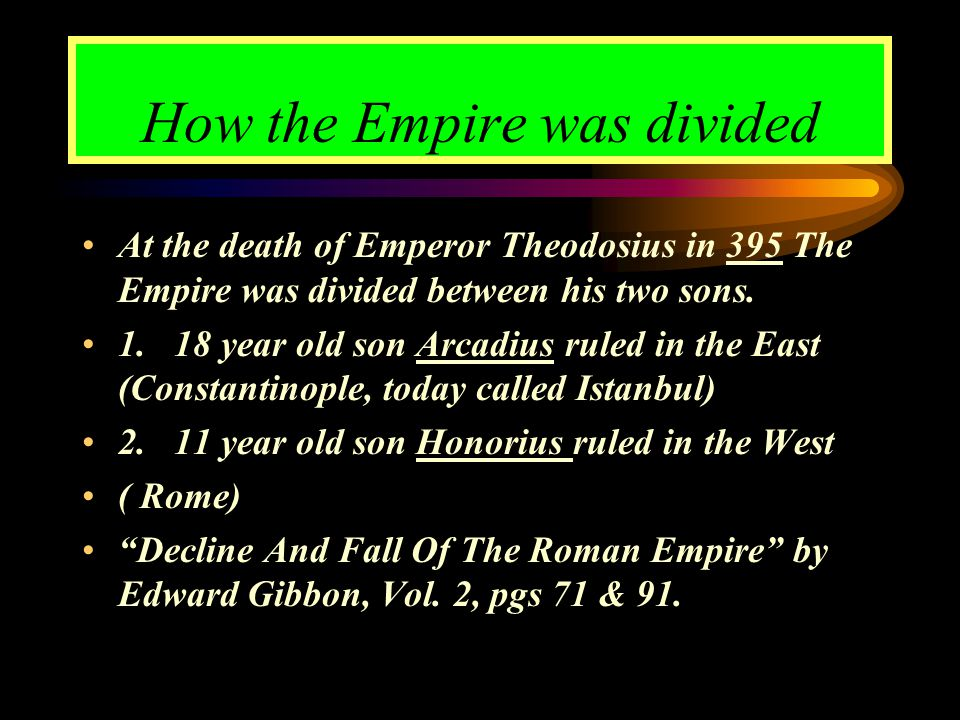 How the Empire was divided At the death of Emperor Theodosius in 395 The Empire was divided between his two sons. 1. 18 year old son Arcadius ruled in