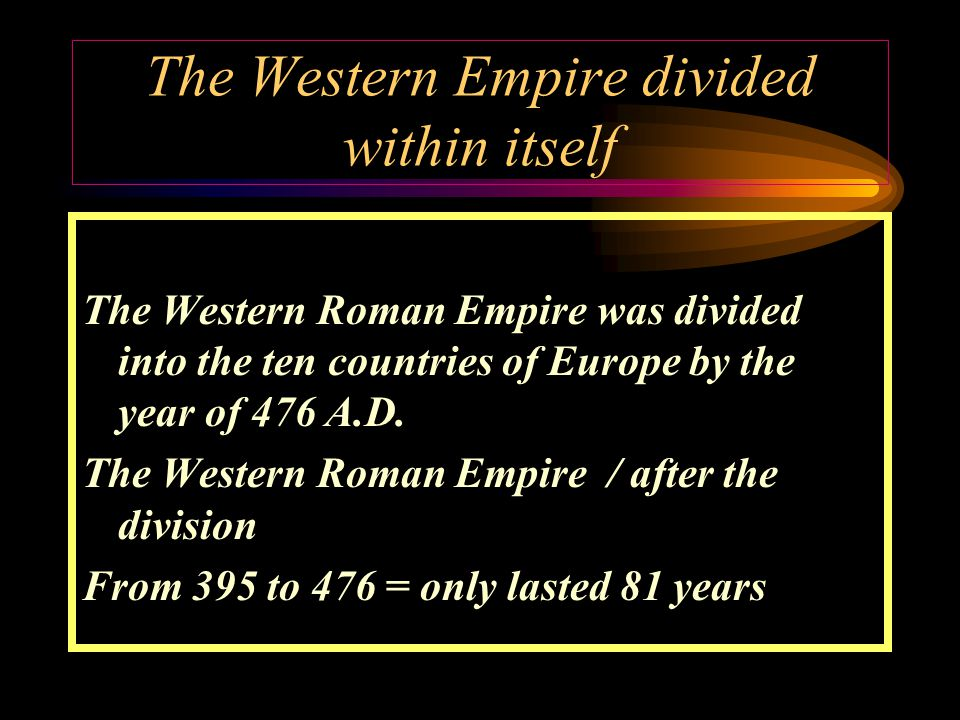The Western Empire divided within itself The Western Roman Empire was divided into the ten countries of Europe by the year of 476 A.D.