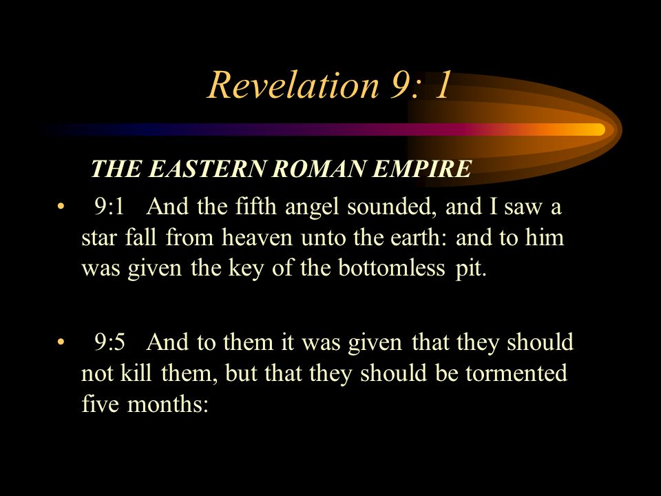 Revelation 9: 1 THE EASTERN ROMAN EMPIRE 9:1 And the fifth angel sounded, and I saw a star fall from heaven unto the earth: and to him was given the key of the bottomless pit.