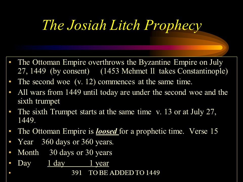 The Josiah Litch Prophecy The Ottoman Empire overthrows the Byzantine Empire on July 27, 1449 (by consent) (1453 Mehmet ll takes Constantinople) The second woe (v.