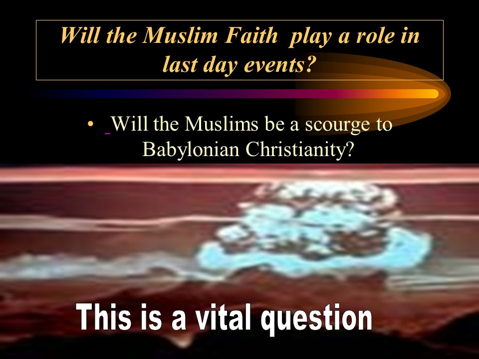 Will the Muslim Faith play a role in last day events.