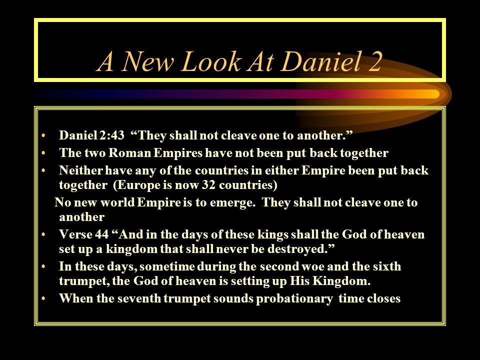 A New Look At Daniel 2 Daniel 2:43 They shall not cleave one to another. The two Roman Empires have not been put back together Neither have any of the countries in either Empire been put back together (Europe is now 32 countries) No new world Empire is to emerge.