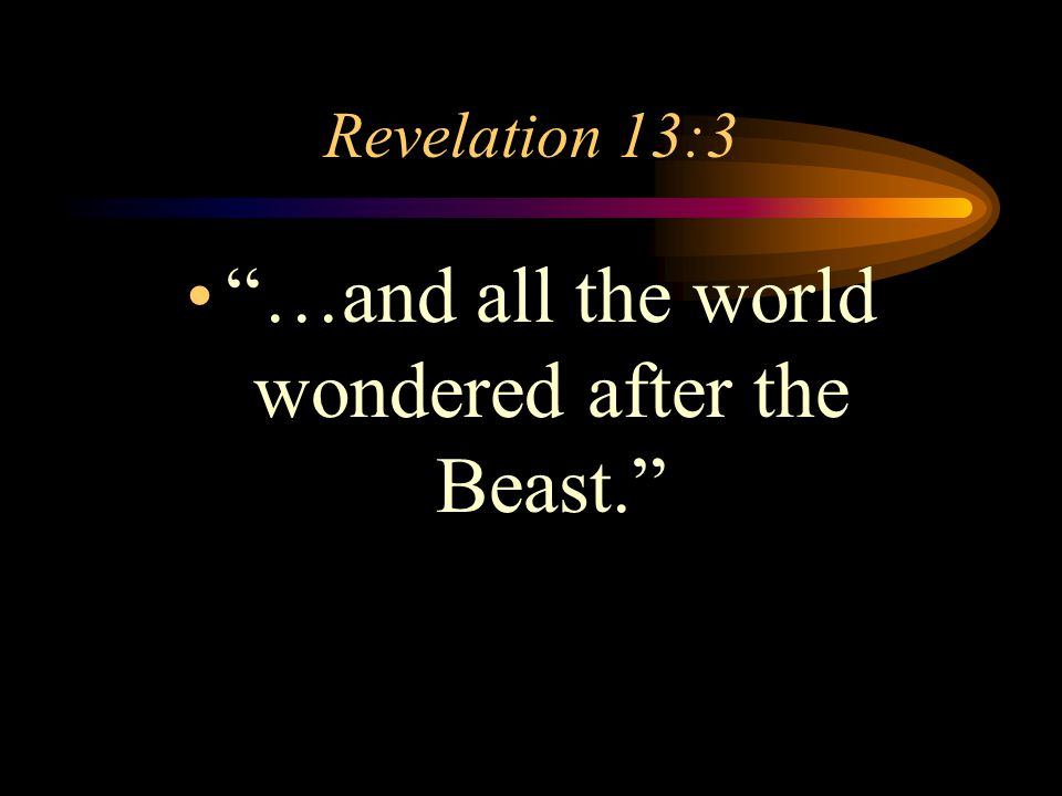 "Revelation 13:3 ""…and all the world wondered after the Beast."""