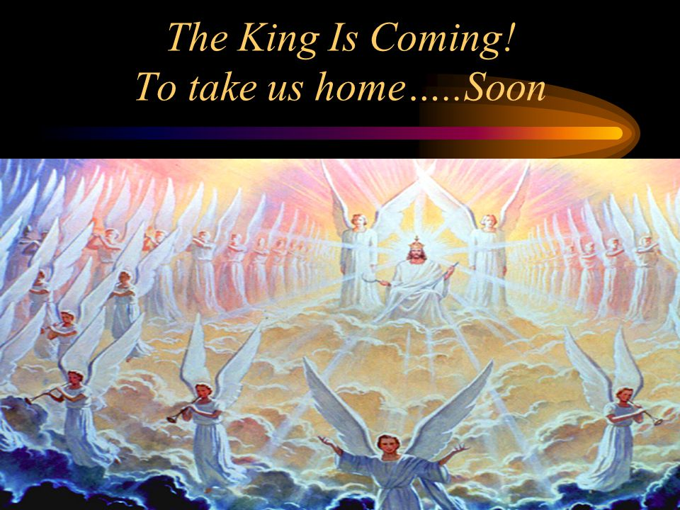 The King Is Coming! To take us home…..Soon